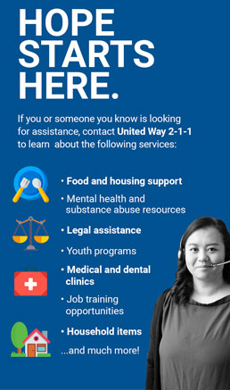 Hope Starts Here - contact United Way 2-1-1 to learn about food and housing support, legal assistance, youth programs, medical and dental clinics, job training opportunities, household items and much more.